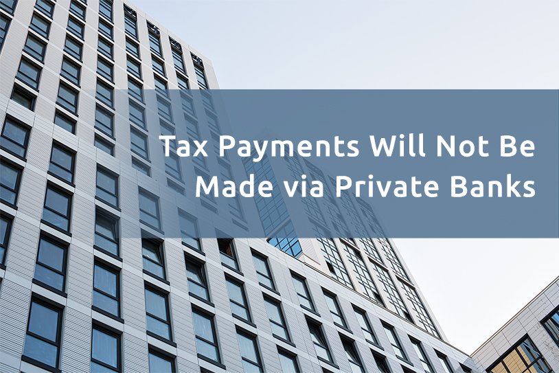 Tax Payments Will Not Be Made via Private Banks